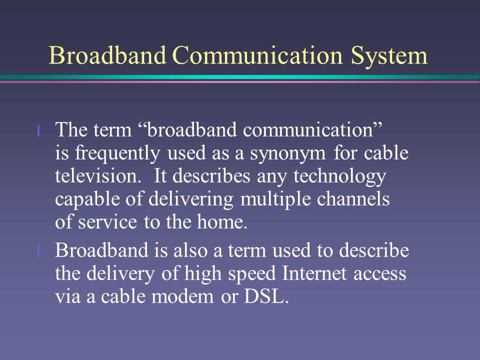 Broadband Communication System l The term broadband communication is frequently used as a synonym for cable television. It describes any technology ca