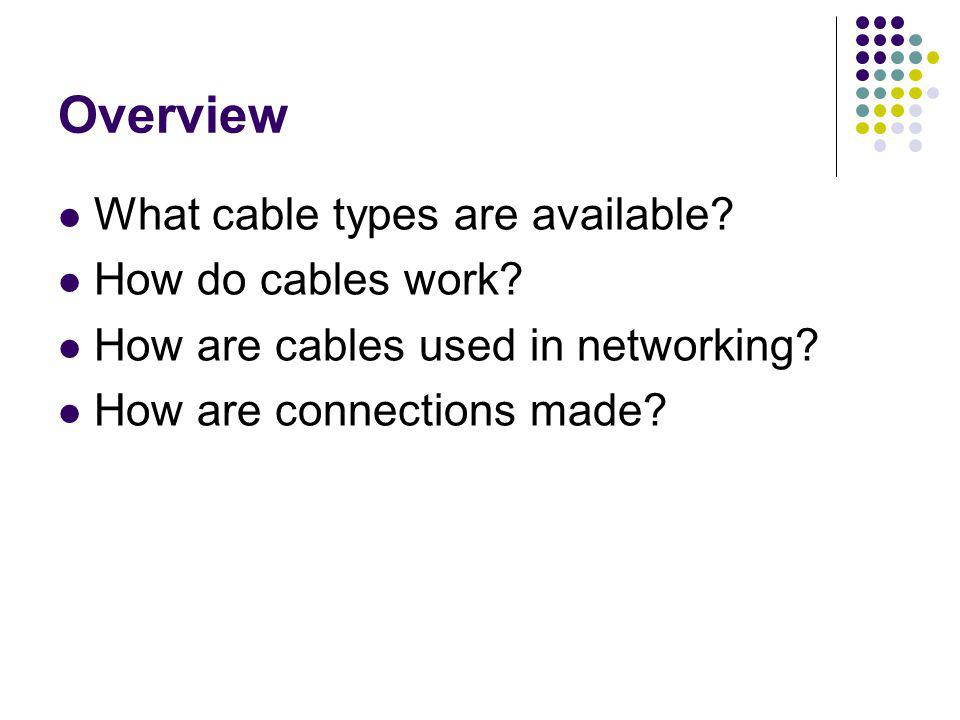 Overview What cable types are available? How do cables work? How are cables used in networking? How are connections made?