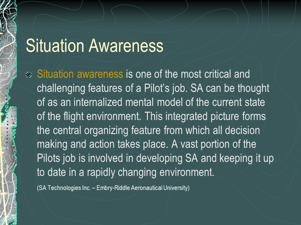 Situation Awareness Situation awareness is one of the most critical and challenging features of a Pilots job.