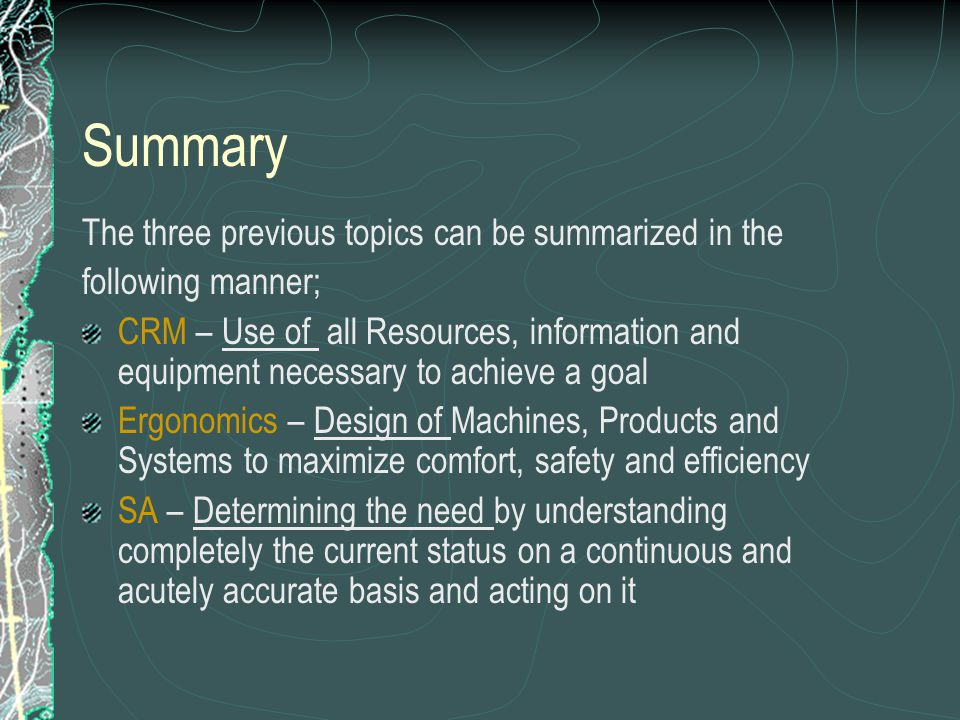 Summary The three previous topics can be summarized in the following manner; CRM – Use of all Resources, information and equipment necessary to achieve a goal Ergonomics – Design of Machines, Products and Systems to maximize comfort, safety and efficiency SA – Determining the need by understanding completely the current status on a continuous and acutely accurate basis and acting on it