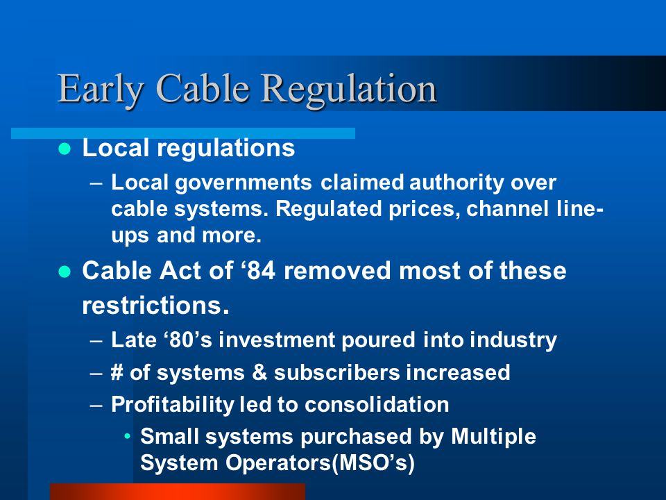 Early Cable Regulation Local regulations –Local governments claimed authority over cable systems.