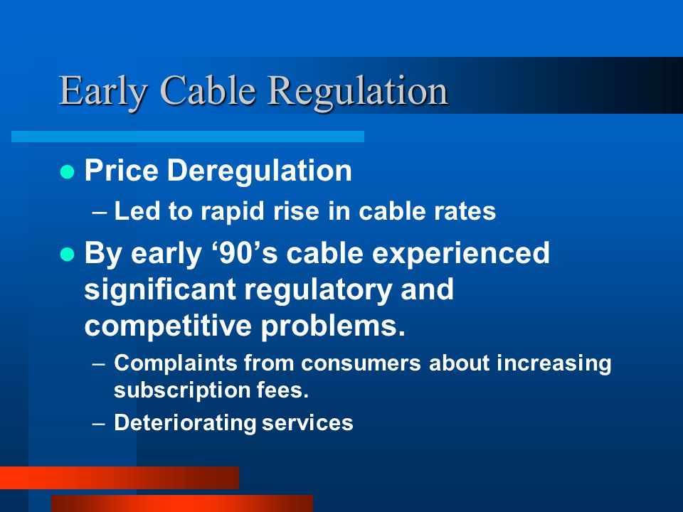 Early Cable Regulation Price Deregulation –Led to rapid rise in cable rates By early 90s cable experienced significant regulatory and competitive problems.