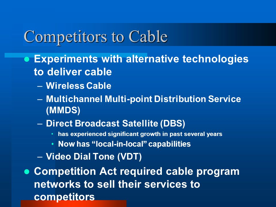 Competitors to Cable Experiments with alternative technologies to deliver cable –Wireless Cable –Multichannel Multi-point Distribution Service (MMDS) –Direct Broadcast Satellite (DBS) has experienced significant growth in past several years Now has local-in-local capabilities –Video Dial Tone (VDT) Competition Act required cable program networks to sell their services to competitors