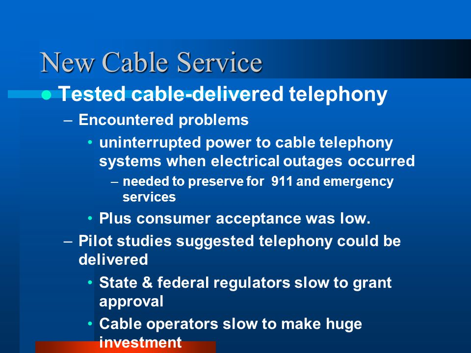 New Cable Service Tested cable-delivered telephony –Encountered problems uninterrupted power to cable telephony systems when electrical outages occurred –needed to preserve for 911 and emergency services Plus consumer acceptance was low.