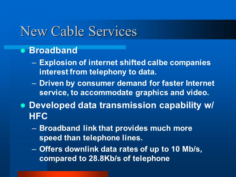 New Cable Services Broadband –Explosion of internet shifted calbe companies interest from telephony to data.