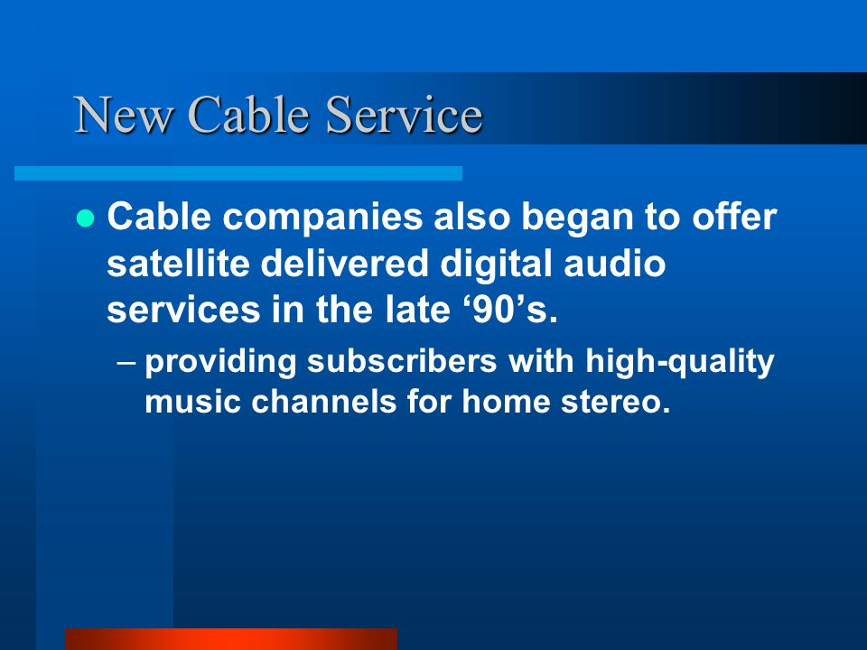 New Cable Service Cable companies also began to offer satellite delivered digital audio services in the late 90s.