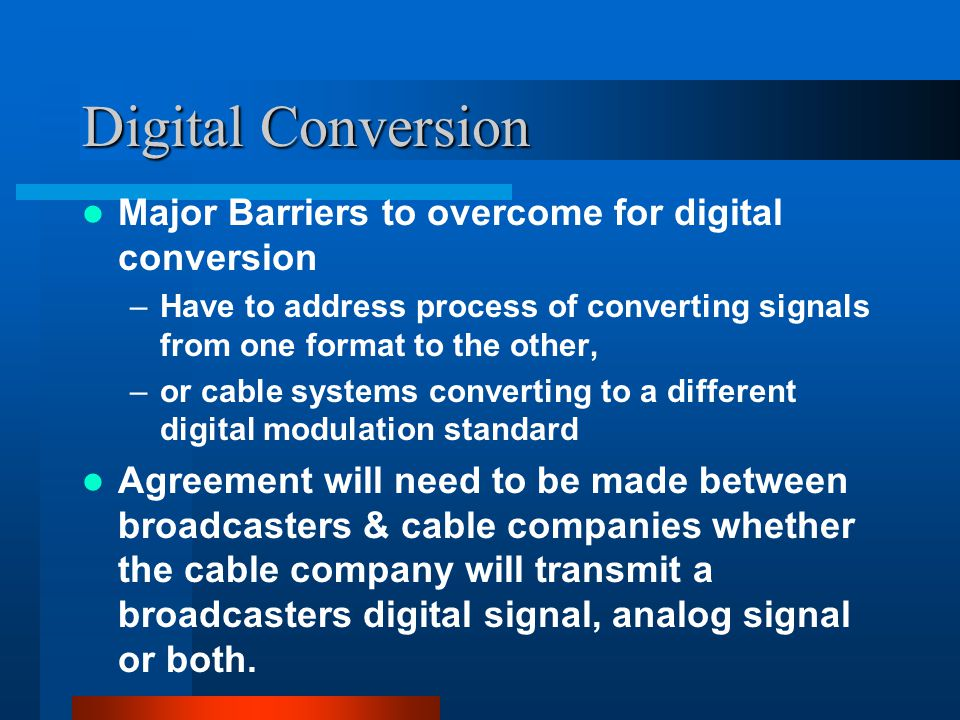 Digital Conversion Major Barriers to overcome for digital conversion –Have to address process of converting signals from one format to the other, –or cable systems converting to a different digital modulation standard Agreement will need to be made between broadcasters & cable companies whether the cable company will transmit a broadcasters digital signal, analog signal or both.