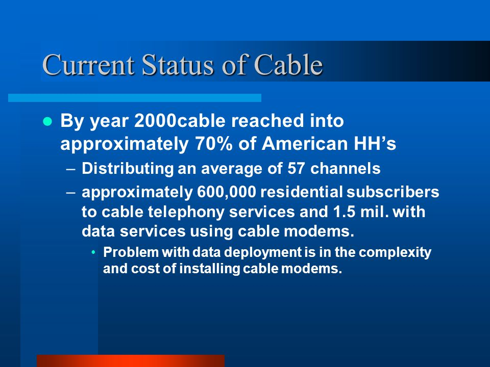 Current Status of Cable By year 2000cable reached into approximately 70% of American HHs –Distributing an average of 57 channels –approximately 600,000 residential subscribers to cable telephony services and 1.5 mil.