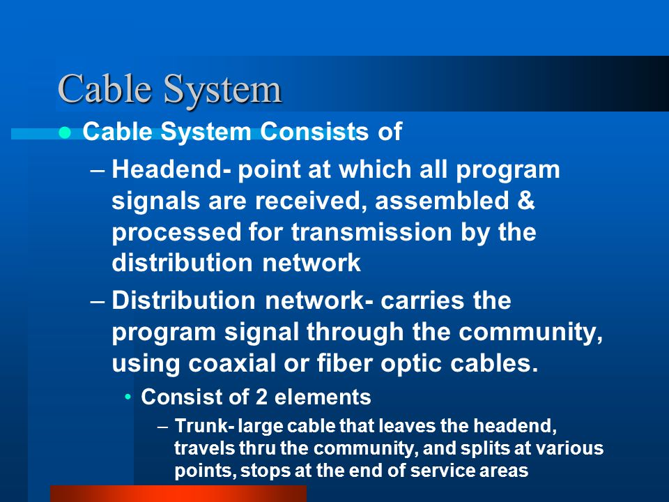 Cable System Cable System Consists of –Headend- point at which all program signals are received, assembled & processed for transmission by the distribution network –Distribution network- carries the program signal through the community, using coaxial or fiber optic cables.