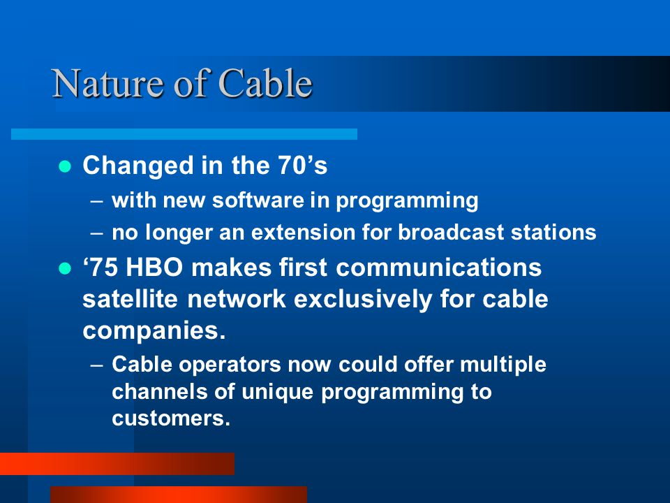Nature of Cable Changed in the 70s –with new software in programming –no longer an extension for broadcast stations 75 HBO makes first communications satellite network exclusively for cable companies.