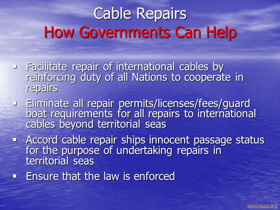 www.iscpc.org Submarine Cables & International Law The importance of international communications to humanity has been recognized & enshrined in international law since 1884 The importance of international communications to humanity has been recognized & enshrined in international law since 1884 Submarine cables are covered by the United Nations Convention on Law of the Sea (UNCLOS) Submarine cables are covered by the United Nations Convention on Law of the Sea (UNCLOS) They have a priority status under UNCLOS, particularly in international waters They have a priority status under UNCLOS, particularly in international waters Ships engaged in the laying or repair of submarine cables have protected status under rules of the sea Ships engaged in the laying or repair of submarine cables have protected status under rules of the sea