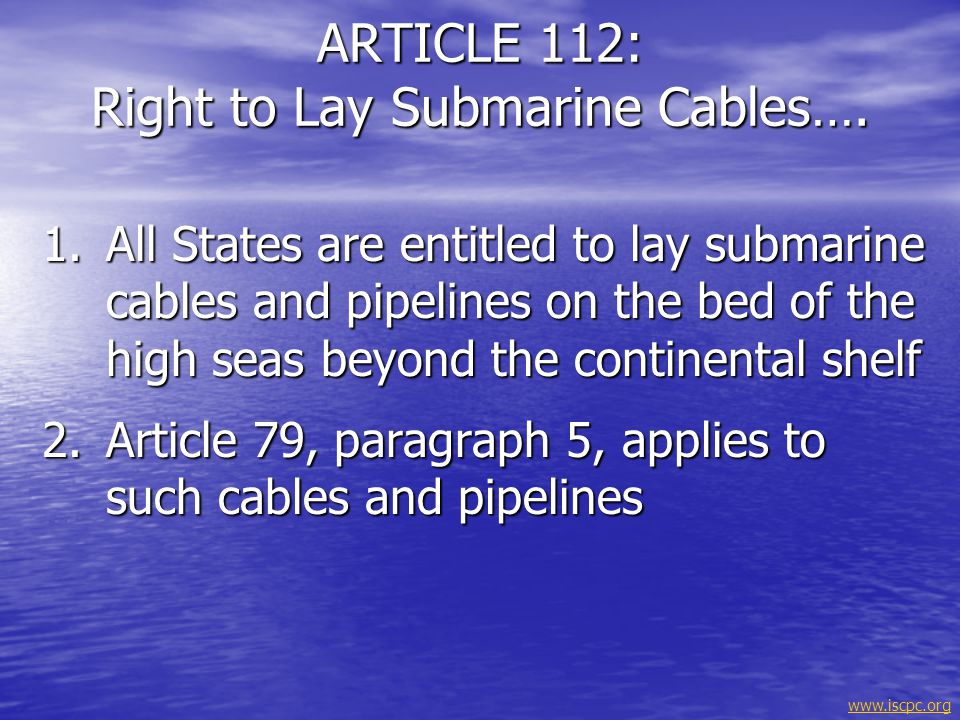 www.iscpc.org 1.The rights of the coastal state over the continental shelf do not affect the legal status of the superjacent waters or of the airspace above those waters 2.The legal exercise of the rights of the coastal State over the continental shelf must not infringe or result in any unjustifiable interference with navigation and other rights and freedoms of other States as provided for in this Convention ARTICLE 78: Legal Status of the Superjacent Waters......