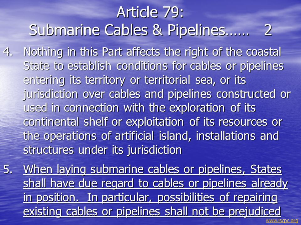 www.iscpc.org 1.In the exclusive economic zone all States, whether coastal or land-locked, enjoy, subject to the relevant provisions of this convention, the freedoms referred to in article 87 of navigation and overflight and of the laying of submarine cables and pipelines, and other internationally lawful uses of the sea related to these freedoms, such as those associated with the operation of ships, aircraft and submarine cables and pipelines, and compatible with the other provisions of this Convention 2.Article 88 to 115 and other pertinent rules of international law apply to the exclusive economic zone in so far as they are not incompatible with this Part ARTICLE 58: Rights & Duties of Other States in EEZ