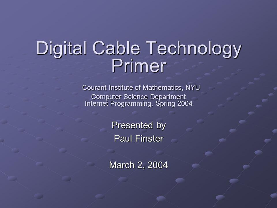 Digital Cable Technology Primer Courant Institute of Mathematics, NYU Computer Science Department Internet Programming, Spring 2004 Presented by Paul