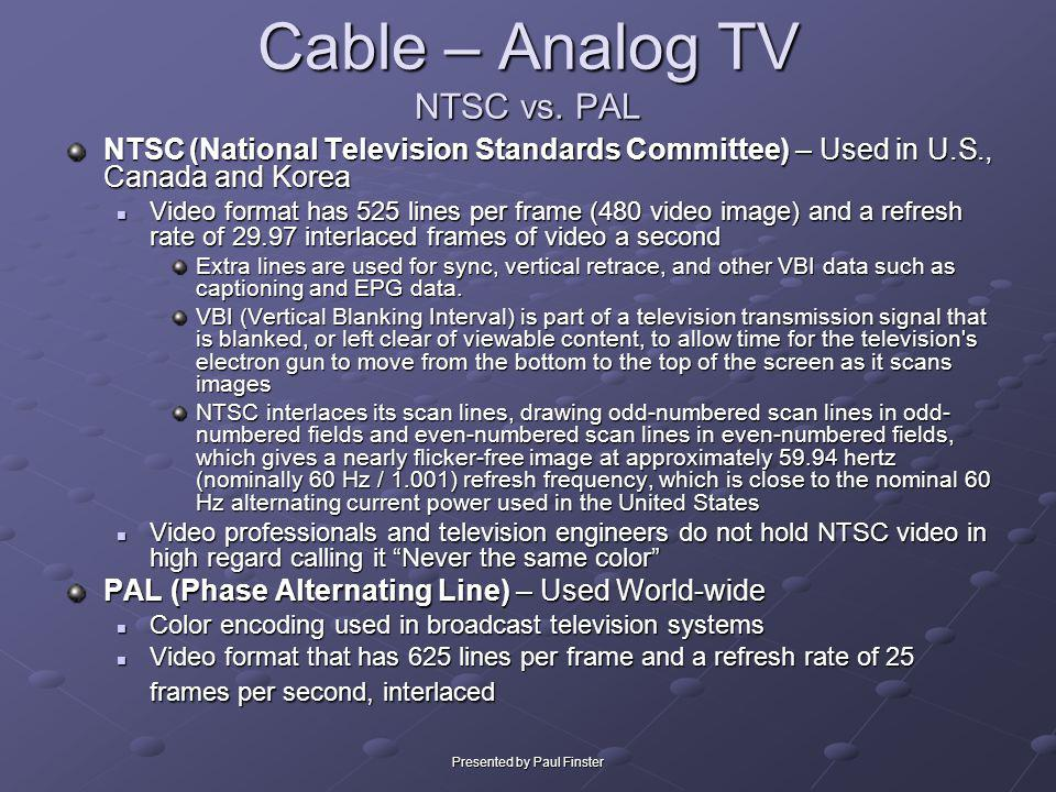 Presented by Paul Finster Cable – Analog TV NTSC vs. PAL NTSC (National Television Standards Committee) – Used in U.S., Canada and Korea Video format