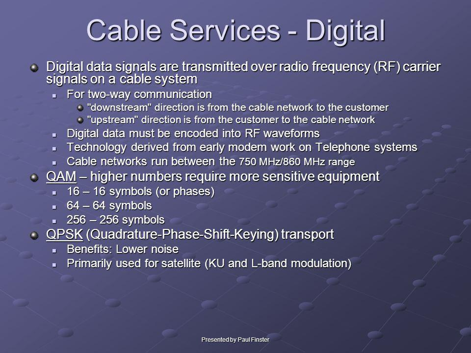 Presented by Paul Finster Cable Services - Digital Digital data signals are transmitted over radio frequency (RF) carrier signals on a cable system Fo