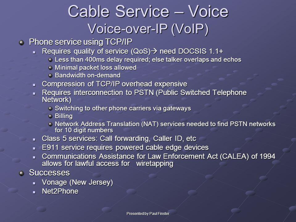 Presented by Paul Finster Cable Service – Voice Voice-over-IP (VoIP) Phone service using TCP/IP Requires quality of service (QoS) need DOCSIS 1.1+ Req