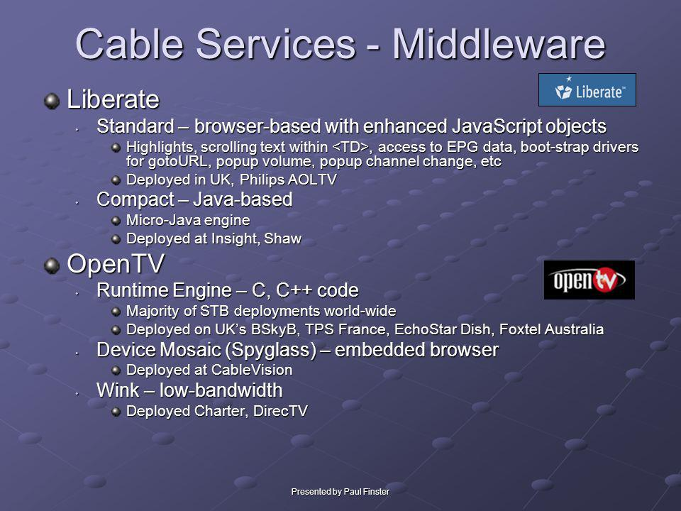 Presented by Paul Finster Cable Services - Middleware Liberate Standard – browser-based with enhanced JavaScript objects Standard – browser-based with
