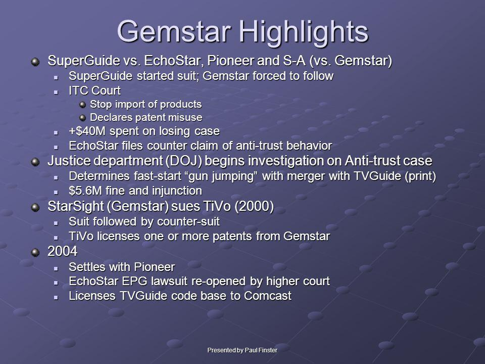 Presented by Paul Finster Gemstar Highlights SuperGuide vs. EchoStar, Pioneer and S-A (vs. Gemstar) SuperGuide started suit; Gemstar forced to follow