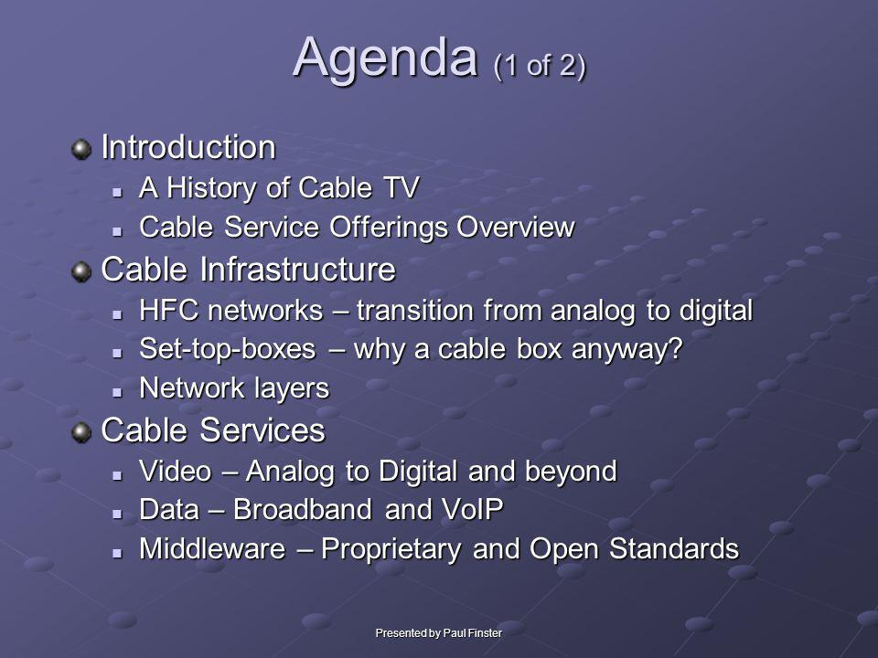 Presented by Paul Finster Cable Services - Applications Digital Video Recorders (DVRs) Digital Video Recorders (DVRs) TiVo & Replay Motorola & S-A Interactive Portals – news, weather, sports Interactive Portals – news, weather, sportsDigeoMetaTVSourceMedia VOD – on-demand digital MPEG streams from servers at headend VOD – on-demand digital MPEG streams from servers at headendnCubeConcurrentSeaChange Self-service provisioning Self-service provisioning PPV, Order premium packages, pay bill Games GamesPlayTVothers
