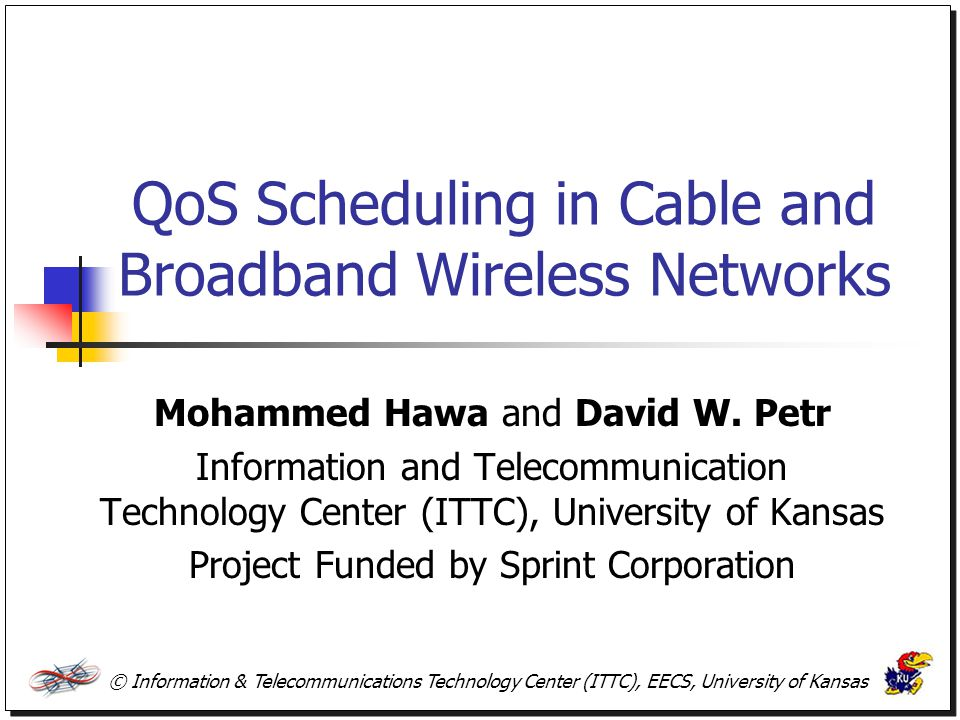 © Information & Telecommunications Technology Center (ITTC), EECS, University of Kansas QoS Scheduling in Cable and Broadband Wireless Networks Mohamm