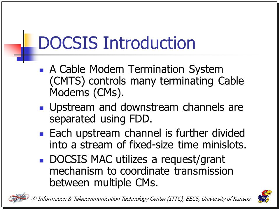 © Information & Telecommunication Technology Center (ITTC), EECS, University of Kansas DOCSIS Introduction A Cable Modem Termination System (CMTS) con