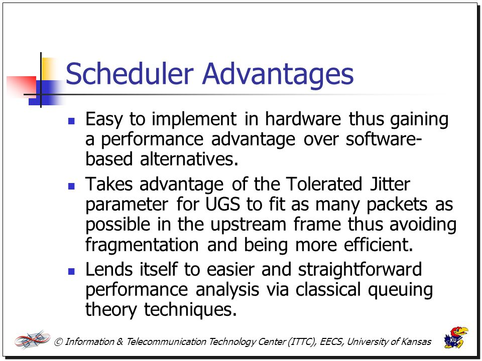 © Information & Telecommunication Technology Center (ITTC), EECS, University of Kansas Scheduler Advantages Easy to implement in hardware thus gaining