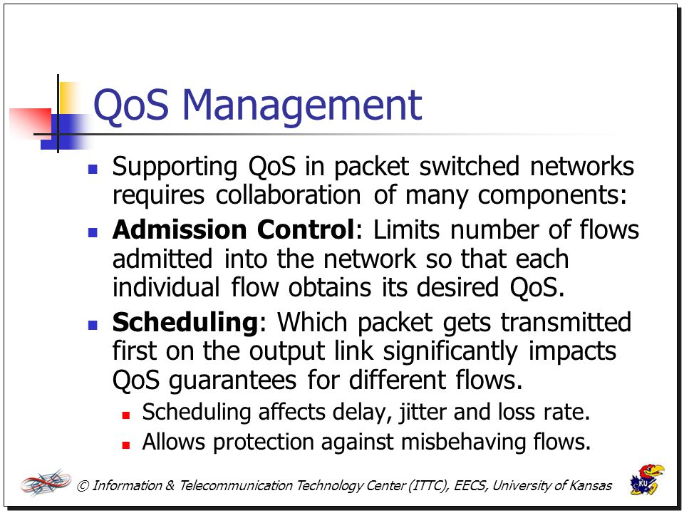 © Information & Telecommunication Technology Center (ITTC), EECS, University of Kansas QoS Management (Cont.) Buffer Management: Control the buffer size and decide which packets to drop.