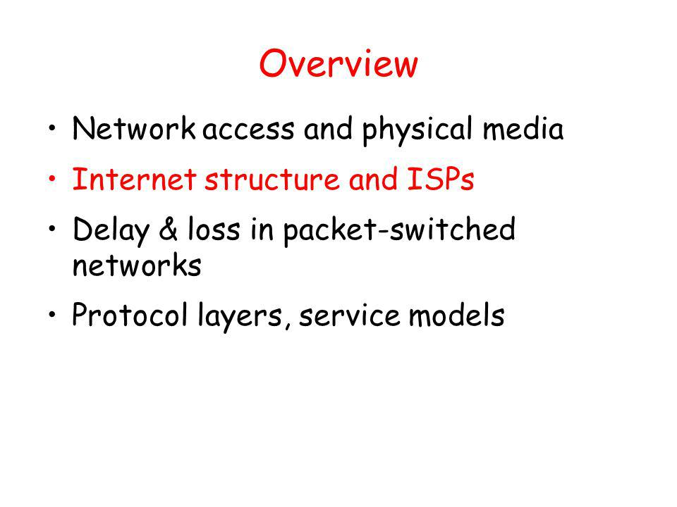 Overview Network access and physical media Internet structure and ISPs Delay & loss in packet-switched networks Protocol layers, service models