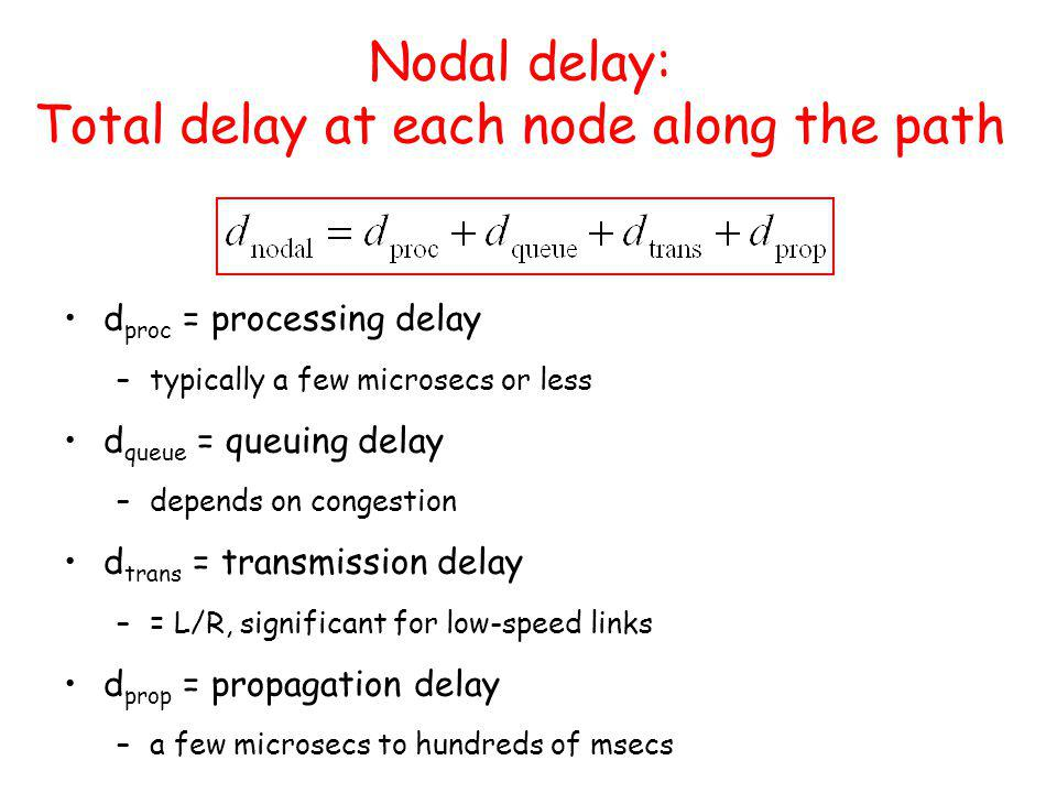 Nodal delay: Total delay at each node along the path d proc = processing delay –typically a few microsecs or less d queue = queuing delay –depends on congestion d trans = transmission delay –= L/R, significant for low-speed links d prop = propagation delay –a few microsecs to hundreds of msecs