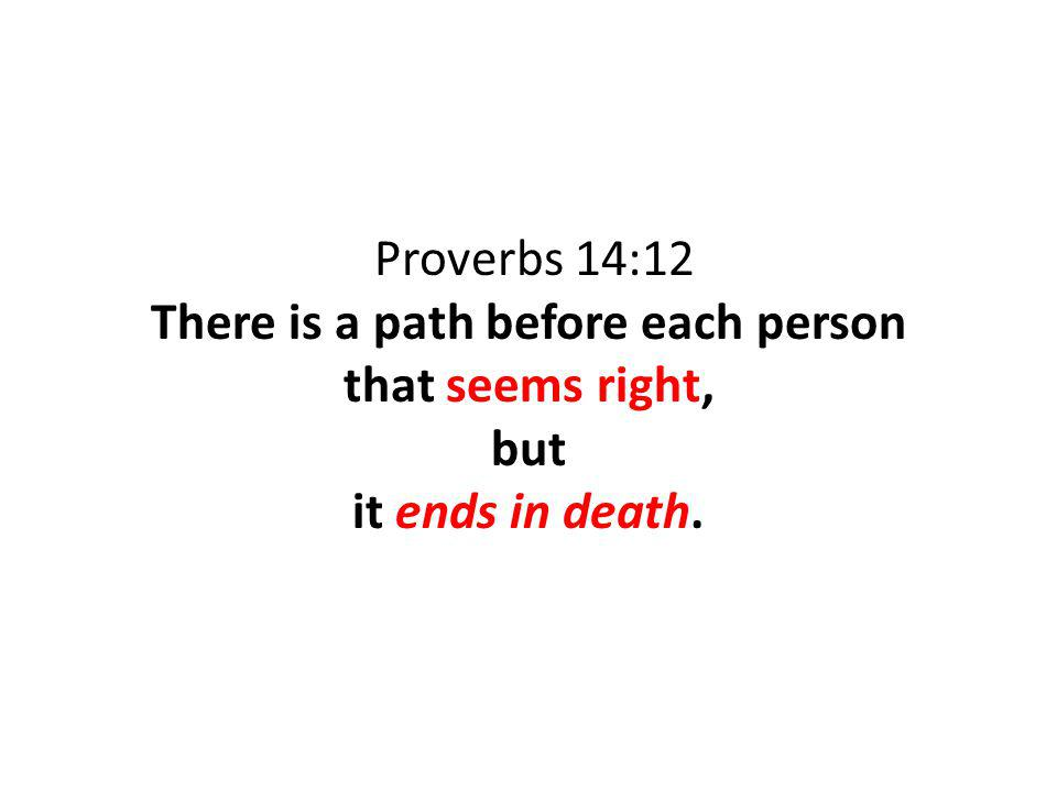 Proverbs 14:12 There is a path before each person that seems right, but it ends in death.