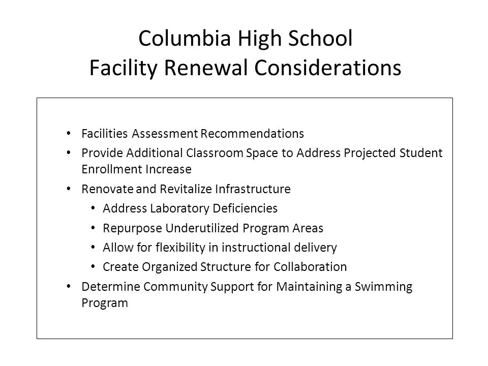 Facilities Assessment Recommendations Provide Additional Classroom Space to Address Projected Student Enrollment Increase Renovate and Revitalize Infrastructure Address Laboratory Deficiencies Repurpose Underutilized Program Areas Allow for flexibility in instructional delivery Create Organized Structure for Collaboration Determine Community Support for Maintaining a Swimming Program Columbia High School Facility Renewal Considerations