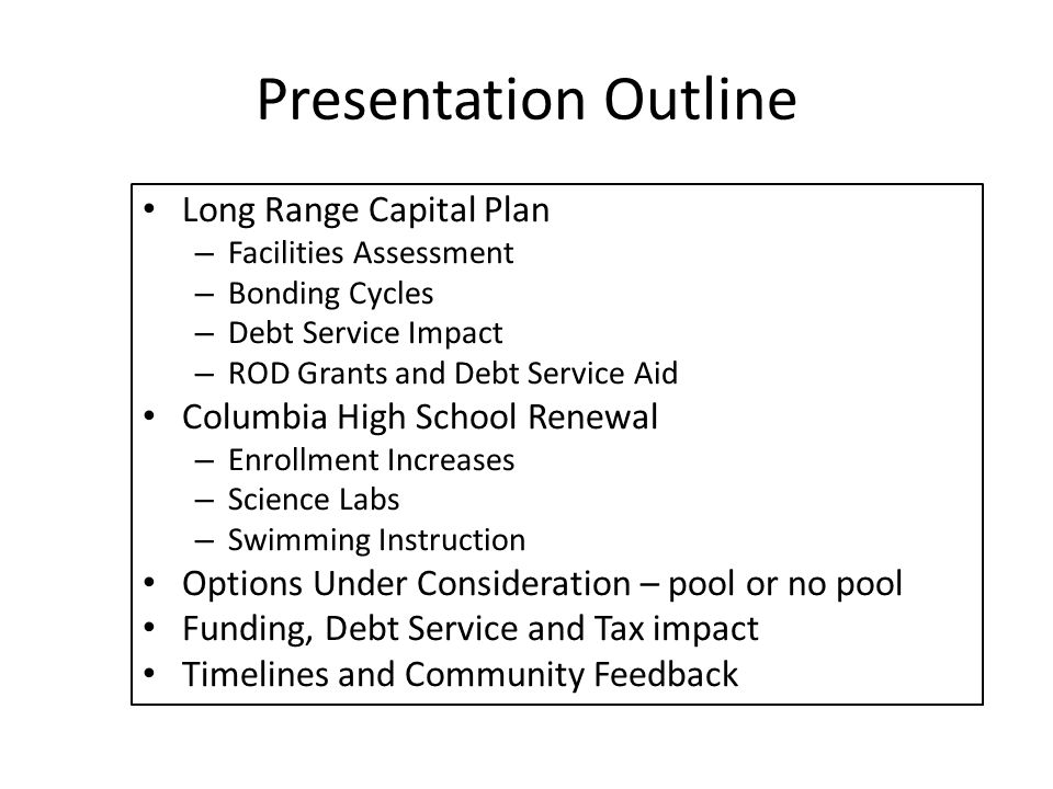 Presentation Outline Long Range Capital Plan – Facilities Assessment – Bonding Cycles – Debt Service Impact – ROD Grants and Debt Service Aid Columbia High School Renewal – Enrollment Increases – Science Labs – Swimming Instruction Options Under Consideration – pool or no pool Funding, Debt Service and Tax impact Timelines and Community Feedback