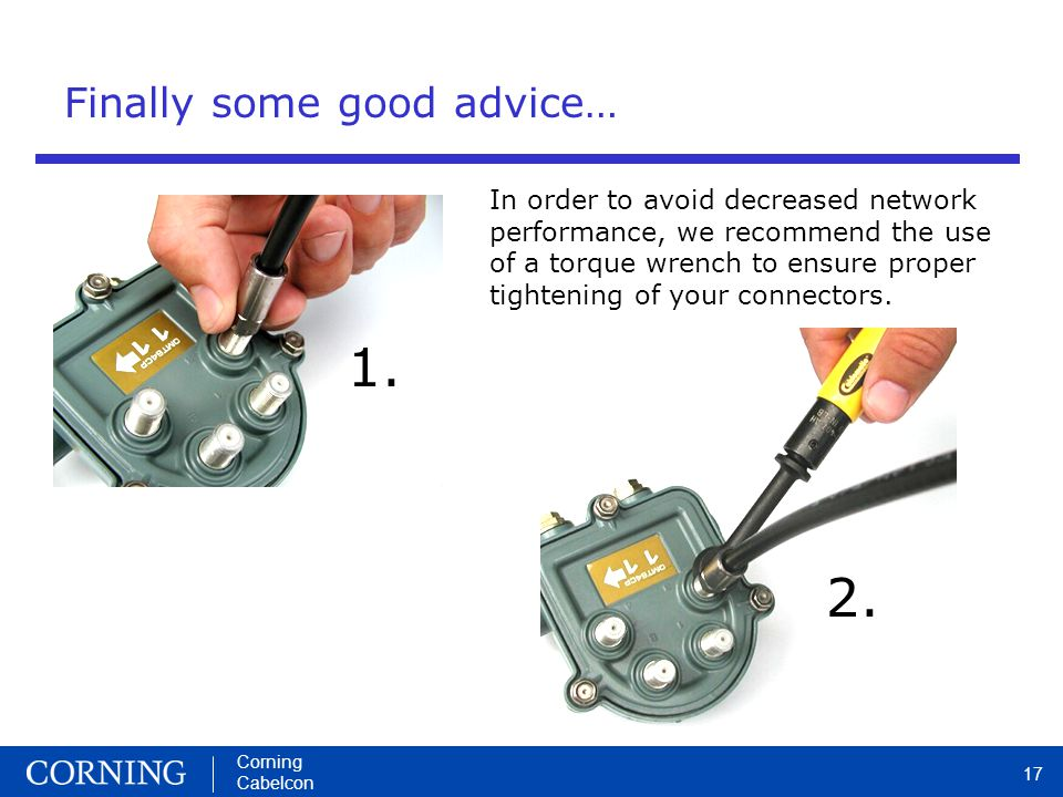 Corning Cabelcon 17 Finally some good advice… In order to avoid decreased network performance, we recommend the use of a torque wrench to ensure proper tightening of your connectors.