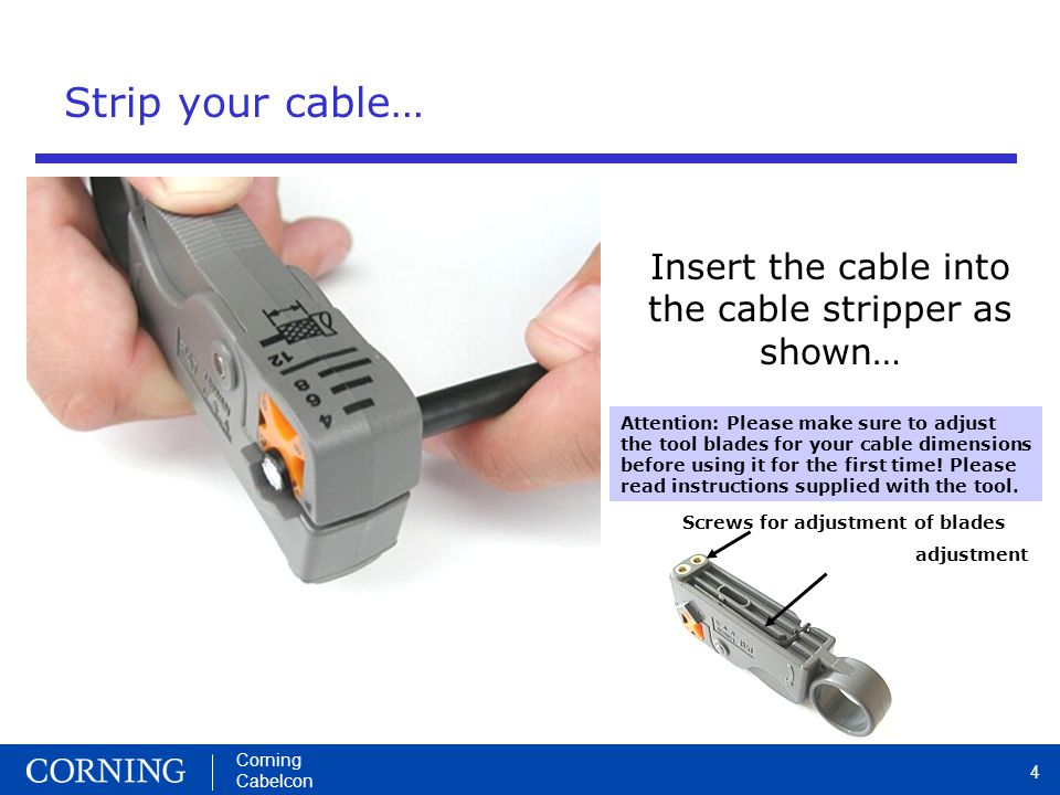 Corning Cabelcon 4 Screws for adjustment of blades Hex tool for adjustment Strip your cable… Insert the cable into the cable stripper as shown… Attention: Please make sure to adjust the tool blades for your cable dimensions before using it for the first time.