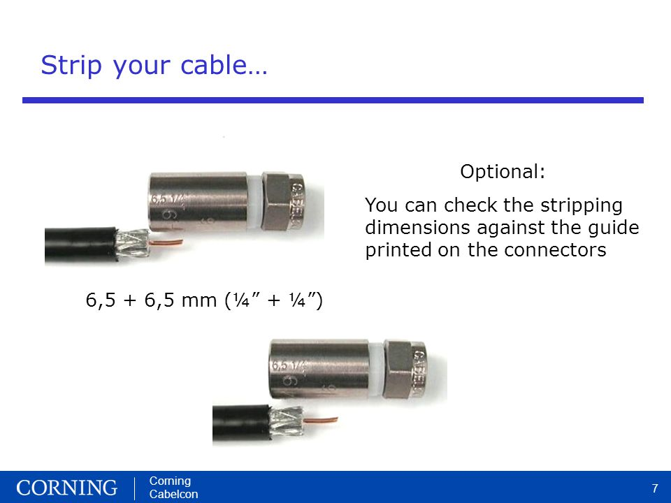 Corning Cabelcon 7 Strip your cable… Optional: You can check the stripping dimensions against the guide printed on the connectors 6,5 + 6,5 mm (¼ + ¼)