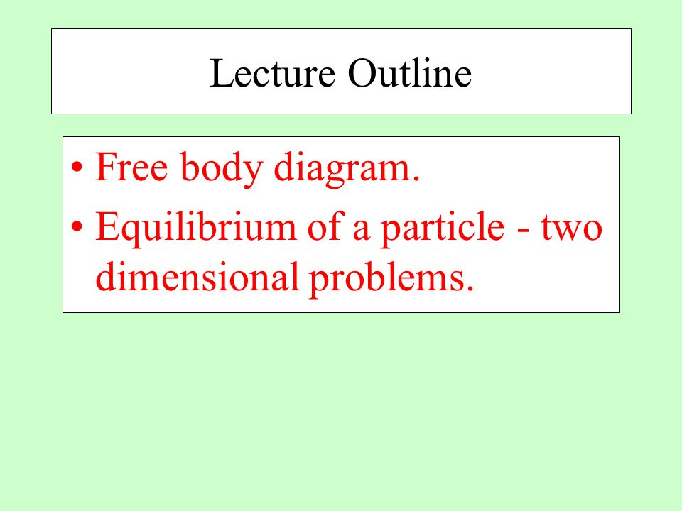Lecture Outline Free body diagram. Equilibrium of a particle - two dimensional problems.