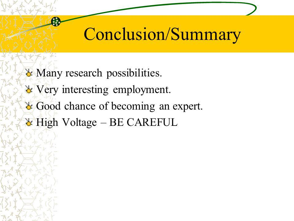 Conclusion/Summary Many research possibilities. Very interesting employment. Good chance of becoming an expert. High Voltage – BE CAREFUL