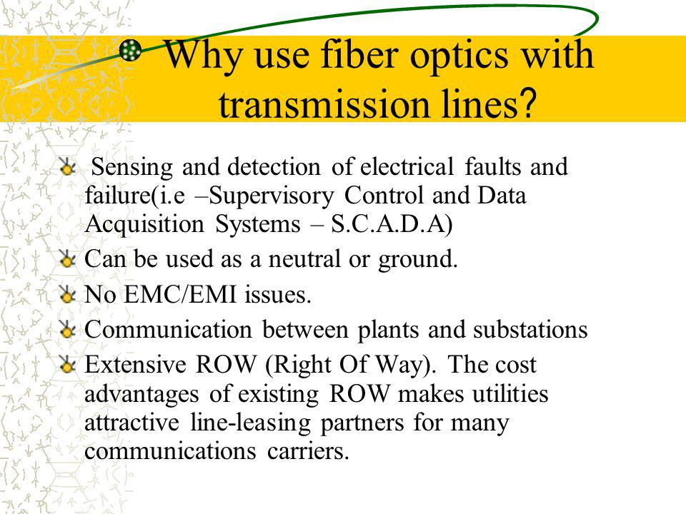 Why use fiber optics with transmission lines ? Sensing and detection of electrical faults and failure(i.e –Supervisory Control and Data Acquisition Sy