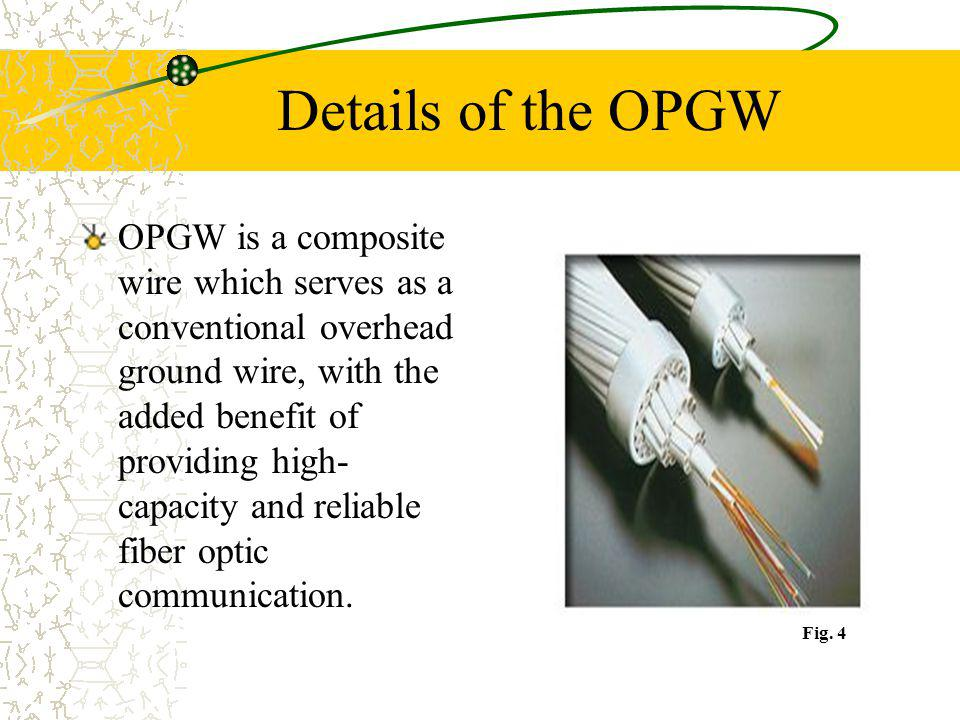 Details of the OPGW OPGW is a composite wire which serves as a conventional overhead ground wire, with the added benefit of providing high- capacity a