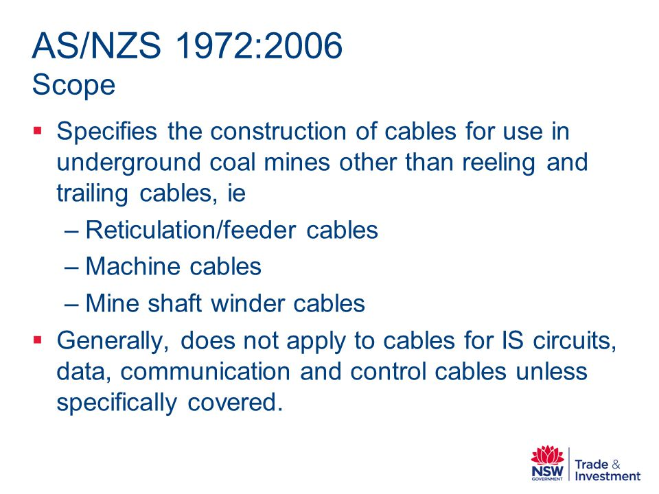 AS/NZS 1972:2006 Scope Specifies the construction of cables for use in underground coal mines other than reeling and trailing cables, ie –Reticulation/feeder cables –Machine cables –Mine shaft winder cables Generally, does not apply to cables for IS circuits, data, communication and control cables unless specifically covered.