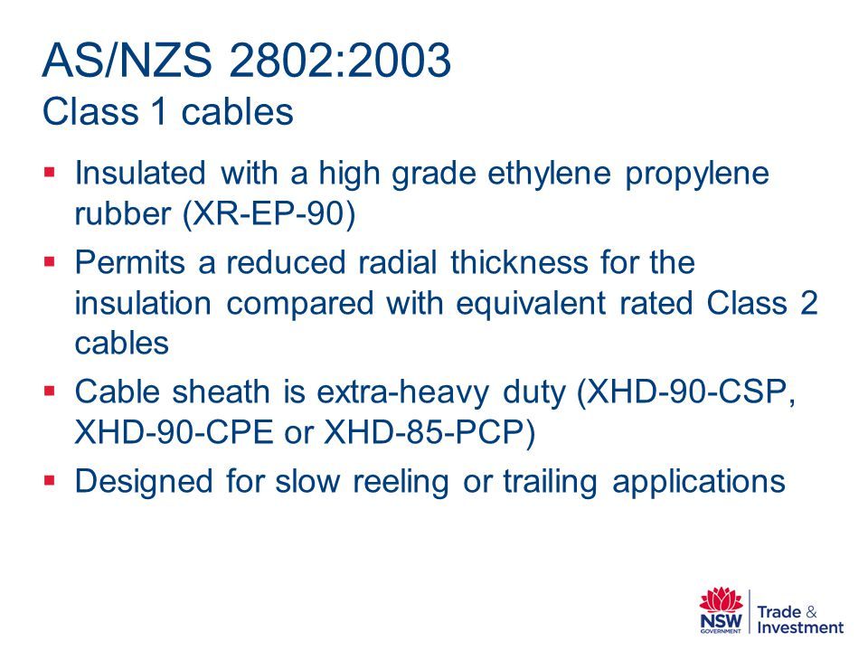 AS/NZS 2802:2003 Class 1 cables Insulated with a high grade ethylene propylene rubber (XR-EP-90) Permits a reduced radial thickness for the insulation compared with equivalent rated Class 2 cables Cable sheath is extra-heavy duty (XHD-90-CSP, XHD-90-CPE or XHD-85-PCP) Designed for slow reeling or trailing applications