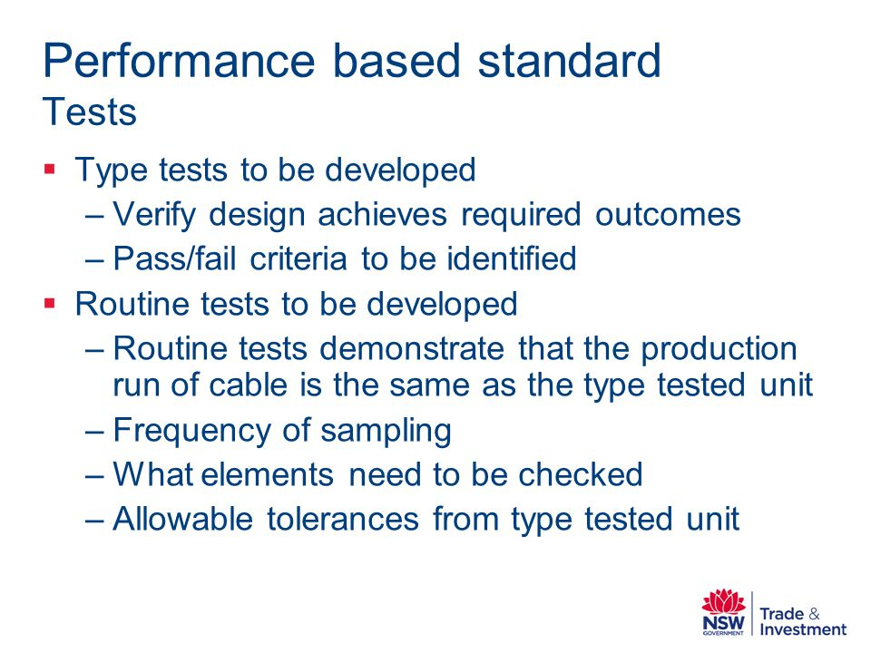 Performance based standard Tests Type tests to be developed –Verify design achieves required outcomes –Pass/fail criteria to be identified Routine tests to be developed –Routine tests demonstrate that the production run of cable is the same as the type tested unit –Frequency of sampling –What elements need to be checked –Allowable tolerances from type tested unit