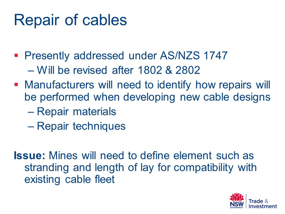 Repair of cables Presently addressed under AS/NZS 1747 –Will be revised after 1802 & 2802 Manufacturers will need to identify how repairs will be performed when developing new cable designs –Repair materials –Repair techniques Issue: Mines will need to define element such as stranding and length of lay for compatibility with existing cable fleet
