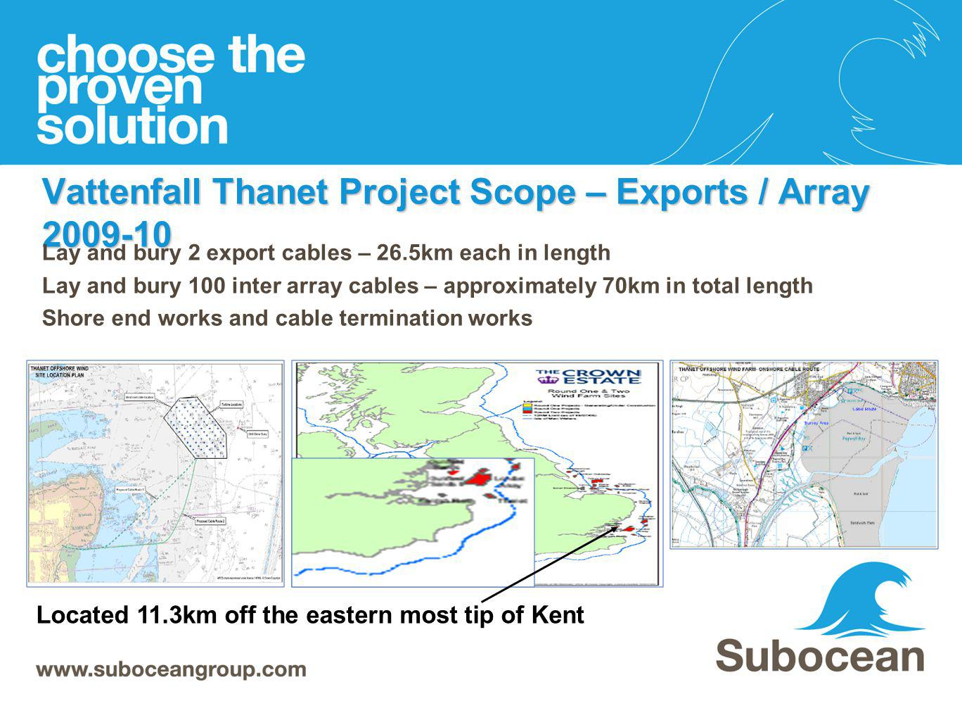 Vattenfall Thanet Project Scope – Exports / Array 2009-10 Lay and bury 2 export cables – 26.5km each in length Lay and bury 100 inter array cables – a