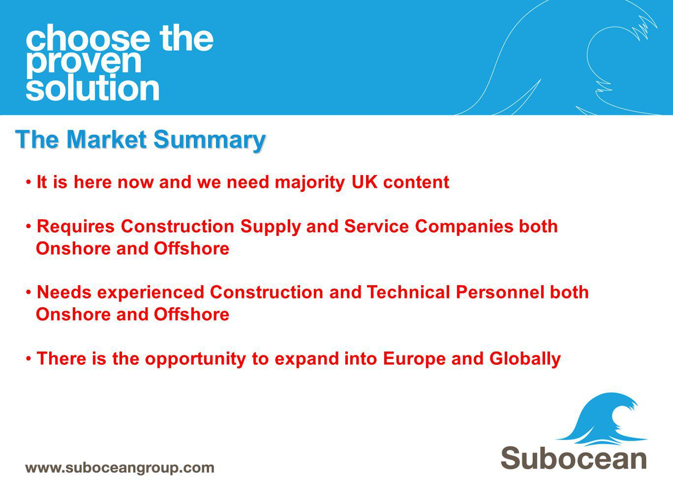 The Market Summary It is here now and we need majority UK content Requires Construction Supply and Service Companies both Onshore and Offshore Needs e