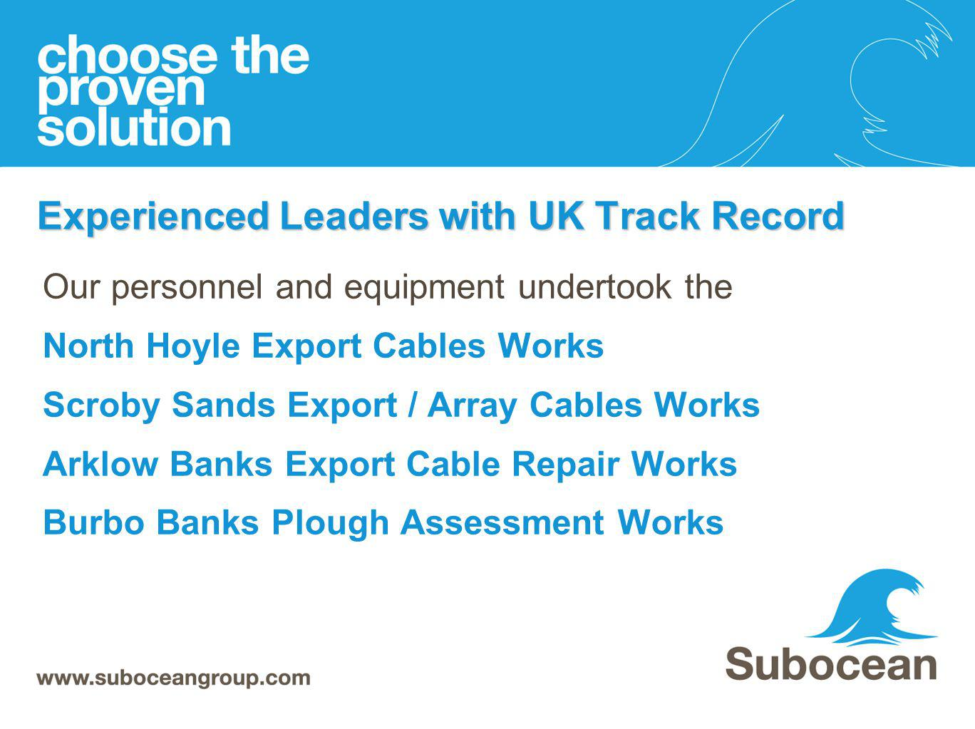 Experienced Leaders with UK Track Record Our personnel and equipment undertook the North Hoyle Export Cables Works Scroby Sands Export / Array Cables