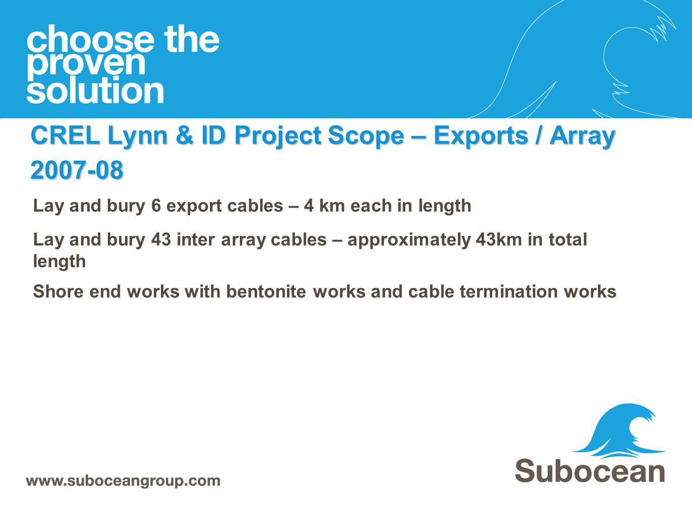 CREL Lynn & ID Project Scope – Exports / Array 2007-08 Lay and bury 6 export cables – 4 km each in length Lay and bury 43 inter array cables – approxi