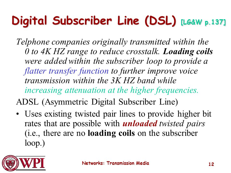 Networks: Transmission Media 12 Digital Subscriber Line (DSL) [LG&W p.137] Telphone companies originally transmitted within the 0 to 4K HZ range to re