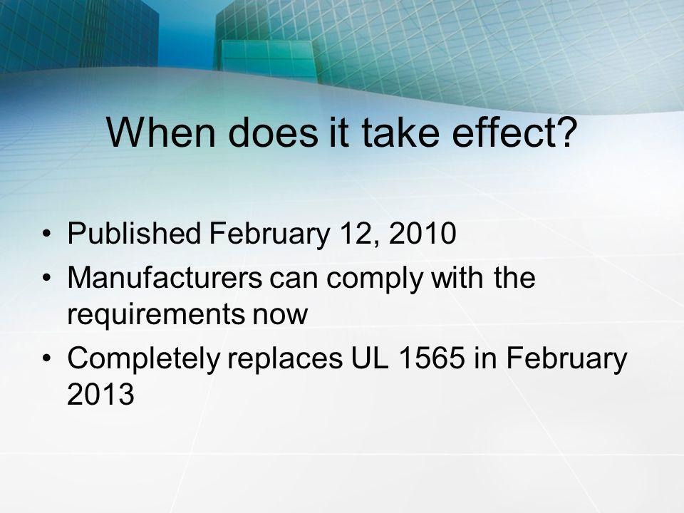When does it take effect? Published February 12, 2010 Manufacturers can comply with the requirements now Completely replaces UL 1565 in February 2013